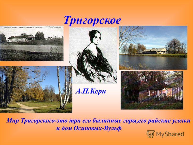 Тригорское А.П.Керн Мир Тригорского-это три его былинные горы,его райские уголки и дом Осиповых-Вульф