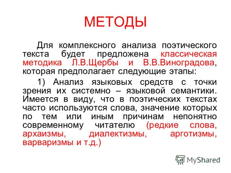 МЕТОДЫ Для комплексного анализа поэтического текста будет предложена классическая методика Л.В.Щербы и В.В.Виноградова, которая предполагает следующие этапы: 1) Анализ языковых средств с точки зрения их системно – языковой семантики. Имеется в виду,