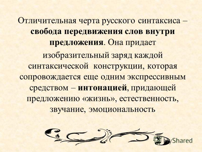Отличительная черта русского синтаксиса – свобода передвижения слов внутри предложения. Она придает изобразительный заряд каждой синтаксической конструкции, которая сопровождается еще одним экспрессивным средством – интонацией, придающей предложению