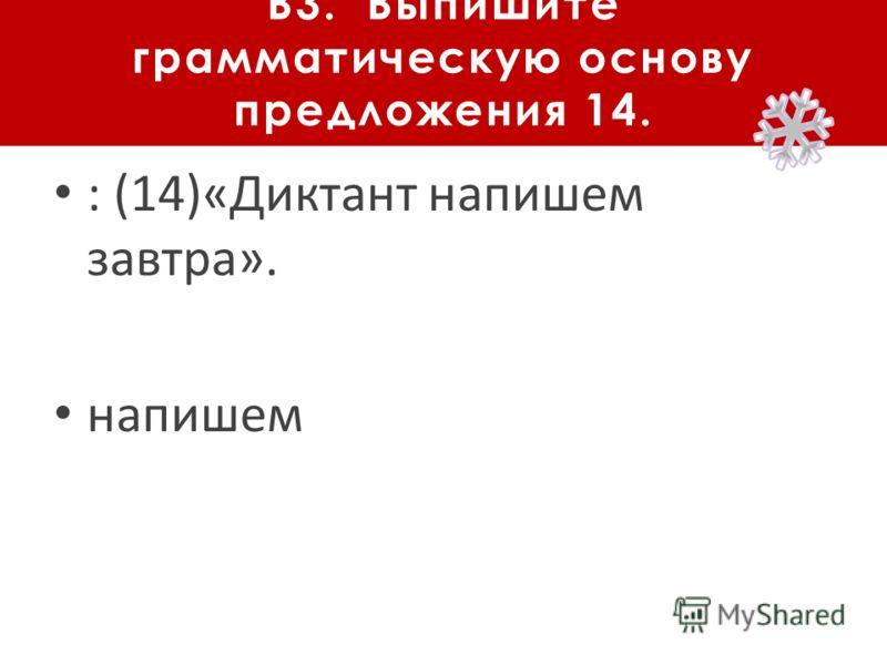 В3. Выпишите грамматическую основу предложения 14. : (14)«Диктант напишем завтра». напишем