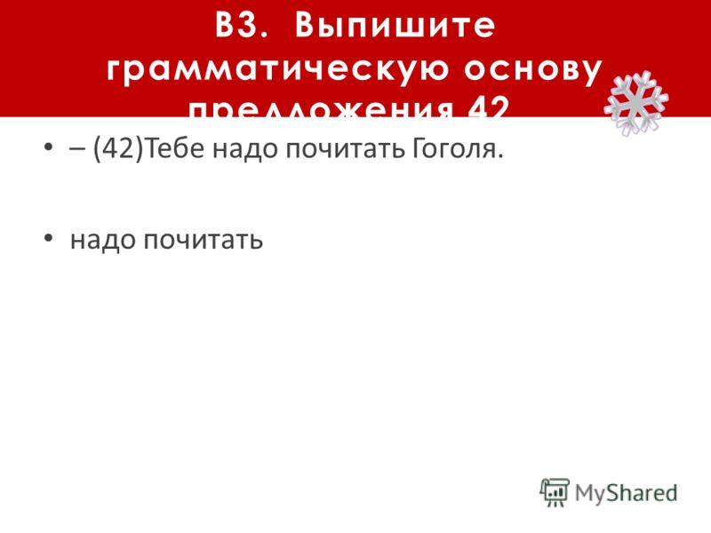 В3. Выпишите грамматическую основу предложения 42. – (42)Тебе надо почитать Гоголя. надо почитать