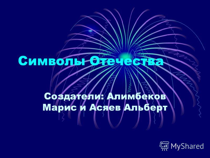 Символы Отечества Создатели: Алимбеков Марис и Асяев Альберт