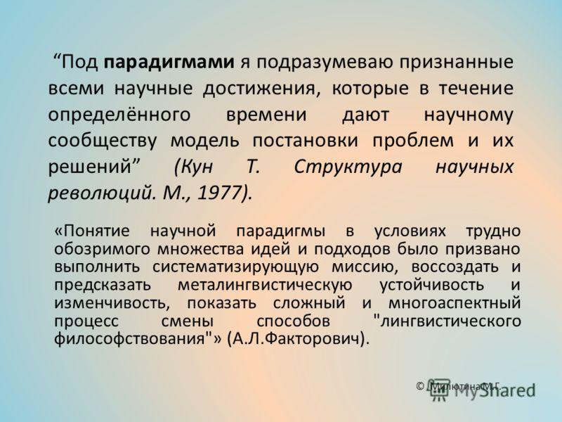 Под парадигмами я подразумеваю признанные всеми научные достижения, которые в течение определённого времени дают научному сообществу модель постановки проблем и их решений (Кун Т. Структура научных революций. М., 1977). «Понятие научной парадигмы в у