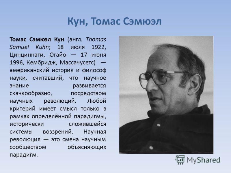 Кун, Томас Сэмюэл Томас Сэмюэл Кун (англ. Thomas Samuel Kuhn; 18 июля 1922, Цинциннати, Огайо 17 июня 1996, Кембридж, Массачусетс) американский историк и философ науки, считавший, что научное знание развивается скачкообразно, посредством научных рево