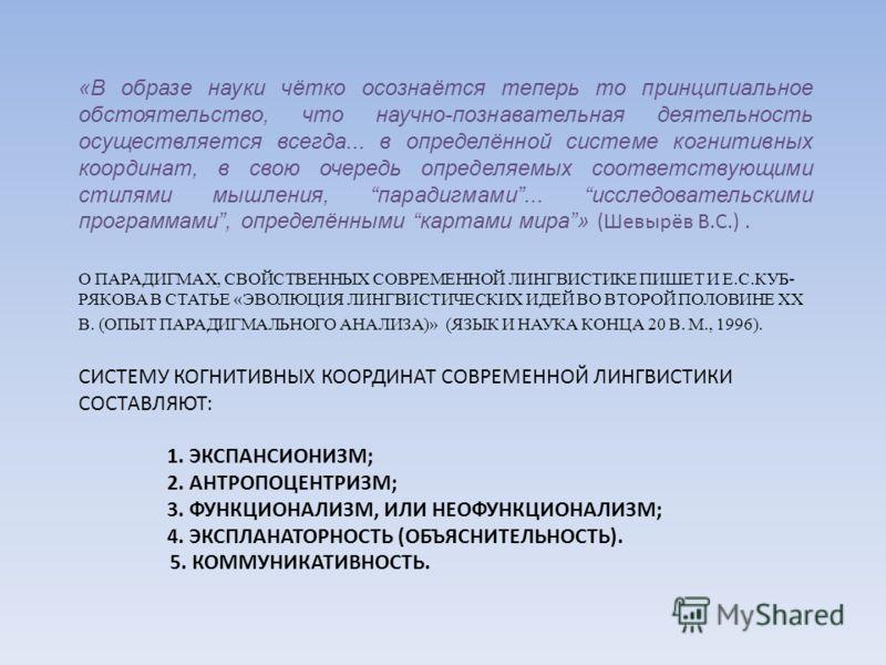О ПАРАДИГМАХ, СВОЙСТВЕННЫХ СОВРЕМЕННОЙ ЛИНГВИСТИКЕ ПИШЕТ И Е.С.КУБ- РЯКОВА В СТАТЬЕ «ЭВОЛЮЦИЯ ЛИНГВИСТИЧЕСКИХ ИДЕЙ ВО ВТОРОЙ ПОЛОВИНЕ ХХ В. (ОПЫТ ПАРАДИГМАЛЬНОГО АНАЛИЗА)» (ЯЗЫК И НАУКА КОНЦА 20 В. М., 1996). СИСТЕМУ КОГНИТИВНЫХ КООРДИНАТ СОВРЕМЕННОЙ