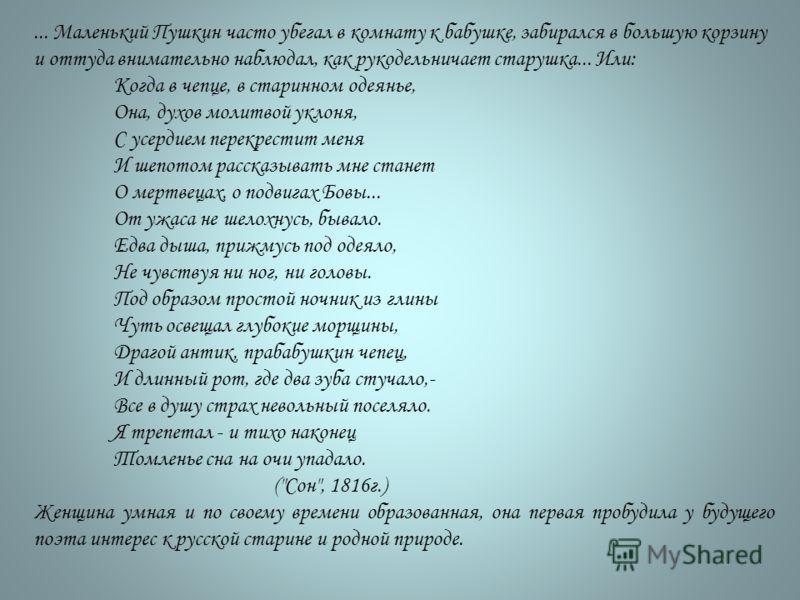 ... Маленький Пушкин часто убегал в комнату к бабушке, забирался в большую корзину и оттуда внимательно наблюдал, как рукодельничает старушка... Или: Когда в чепце, в старинном одеянье, Она, духов молитвой уклоня, С усердием перекрестит меня И шепото