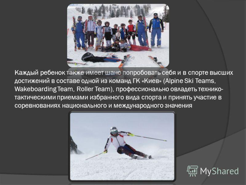 Каждый ребенок также имеет шанс попробовать себя и в спорте высших достижений в составе одной из команд ГК «Киев» (Alpine Ski Teams, Wakeboarding Team, Roller Team), профессионально овладеть технико- тактическими приемами избранного вида спорта и при