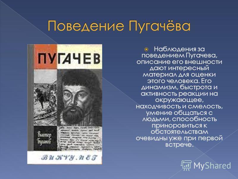 Наблюдения за поведением Пугачева, описание его внешности дают интересный материал для оценки этого человека. Его динамизм, быстрота и активность реакции на окружающее, находчивость и смелость, умение общаться с людьми, способность приноровиться к об