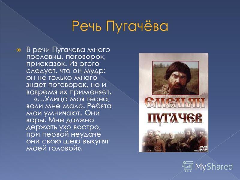 В речи Пугачева много пословиц, поговорок, присказок. Из этого следует, что он мудр: он не только много знает поговорок, но и вовремя их применяет. «…Улица моя тесна, воли мне мало. Ребята мои умничают. Они воры. Мне должно держать ухо востро, при пе