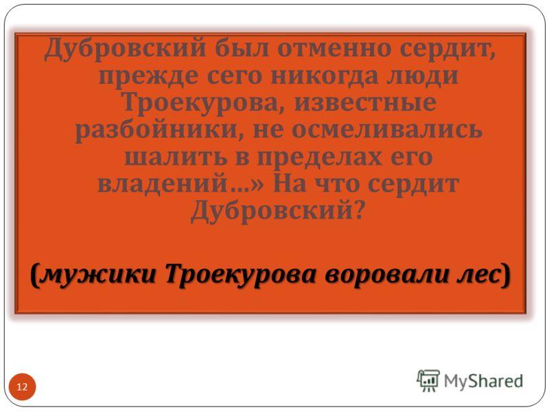 Дубровский был отменно сердит, прежде сего никогда люди Троекурова, известные разбойники, не осмеливались шалить в пределах его владений …» На что сердит Дубровский ? ( мужики Троекурова воровали лес ) 12