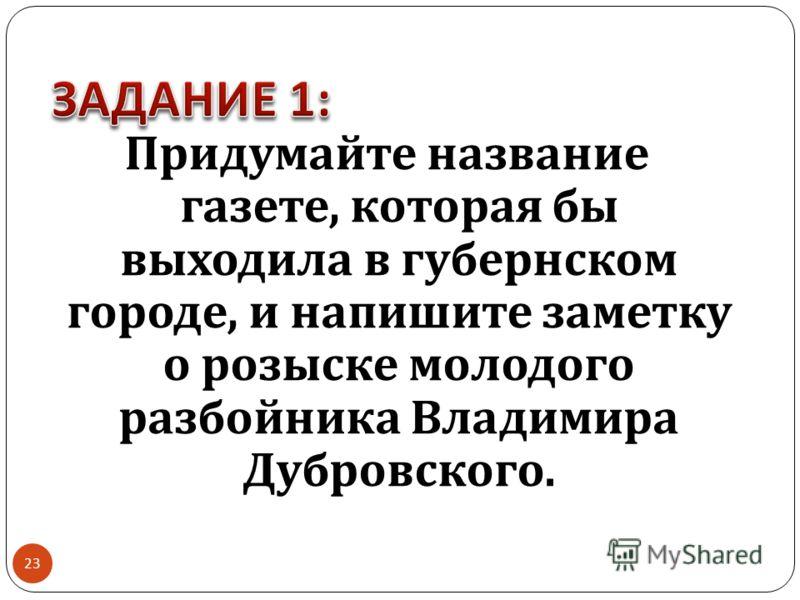 Придумайте название газете, которая бы выходила в губернском городе, и напишите заметку о розыске молодого разбойника Владимира Дубровского. 23