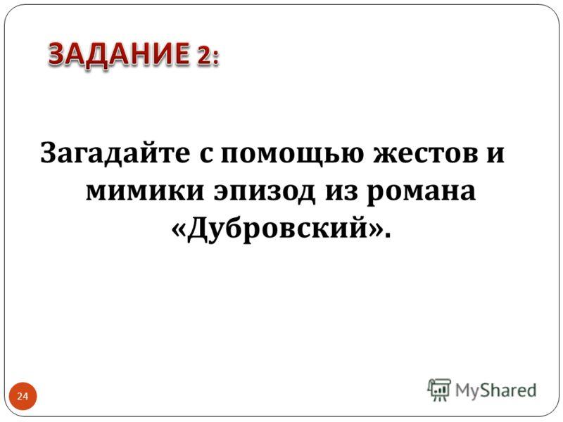 Загадайте с помощью жестов и мимики эпизод из романа « Дубровский ». 24