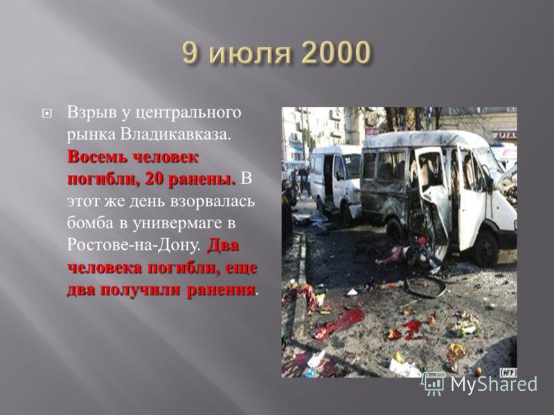 Восемь человек погибли, 20 ранены. Два человека погибли, еще два получили ранения Взрыв у центрального рынка Владикавказа. Восемь человек погибли, 20 ранены. В этот же день взорвалась бомба в универмаге в Ростове - на - Дону. Два человека погибли, ещ