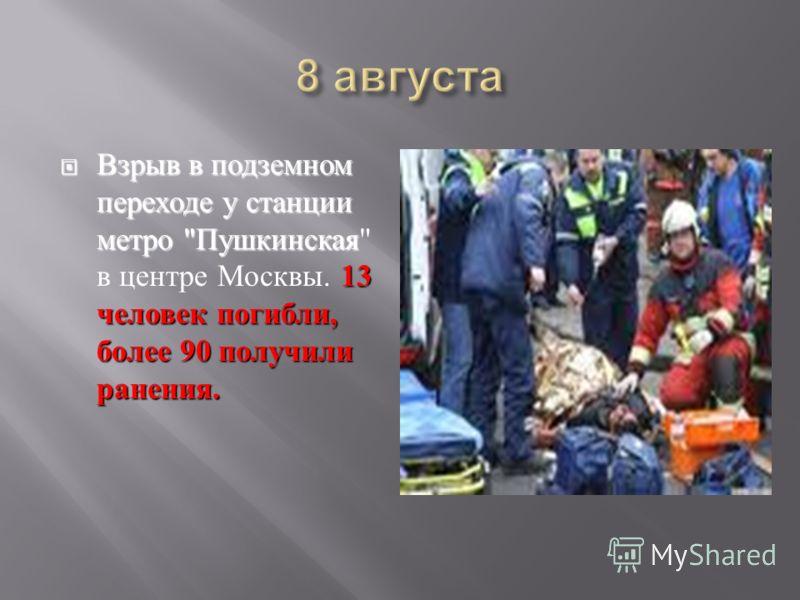 Взрыв в подземном переходе у станции метро  Пушкинская 13 человек погибли, более 90 получили ранения. Взрыв в подземном переходе у станции метро  Пушкинская  в центре Москвы. 13 человек погибли, более 90 получили ранения.