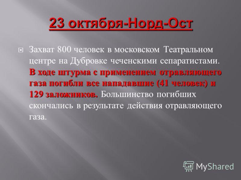 В ходе штурма с применением отравляющего газа погибли все нападавшие (41 человек ) и 129 заложников. Захват 800 человек в московском Театральном центре на Дубровке чеченскими сепаратистами. В ходе штурма с применением отравляющего газа погибли все на