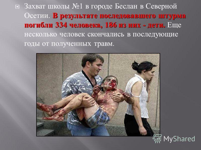 В результате последовавшего штурма погибли 334 человека, 186 из них - дети. Захват школы 1 в городе Беслан в Северной Осетии. В результате последовавшего штурма погибли 334 человека, 186 из них - дети. Еще несколько человек скончались в последующие г