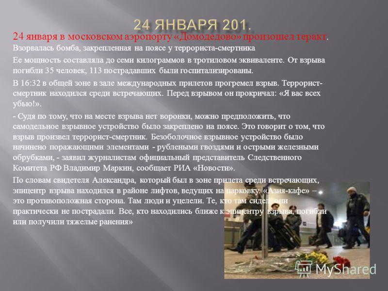 24 января в московском аэропорту « Домодедово » произошел теракт. Взорвалась бомба, закрепленная на поясе у террориста - смертника Ее мощность составляла до семи килограммов в тротиловом эквиваленте. От взрыва погибли 35 человек, 113 пострадавших был