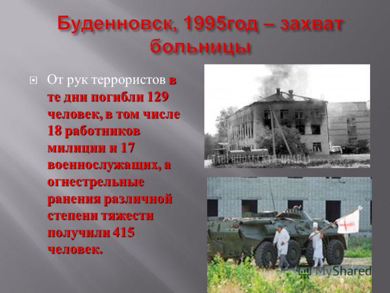 в те дни погибли 129 человек, в том числе 18 работников милиции и 17 военнослужащих, а огнестрельные ранения различной степени тяжести получили 415 человек. От рук террористов в те дни погибли 129 человек, в том числе 18 работников милиции и 17 военн