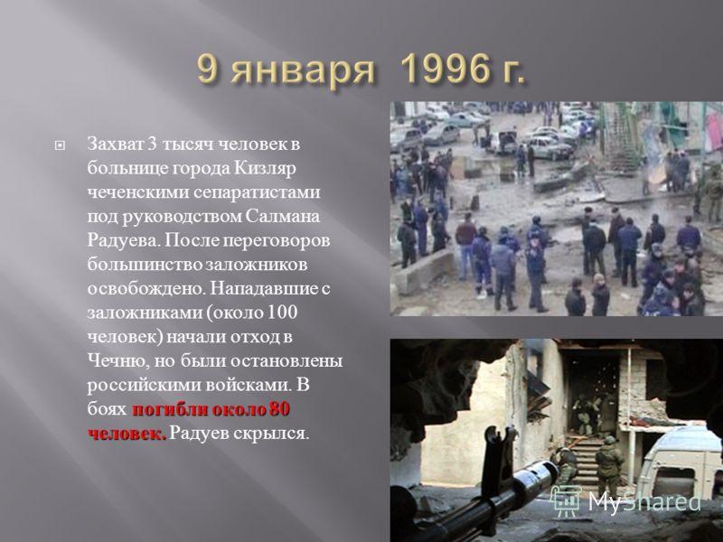 погибли около 80 человек. Захват 3 тысяч человек в больнице города Кизляр чеченскими сепаратистами под руководством Салмана Радуева. После переговоров большинство заложников освобождено. Нападавшие с заложниками ( около 100 человек ) начали отход в Ч