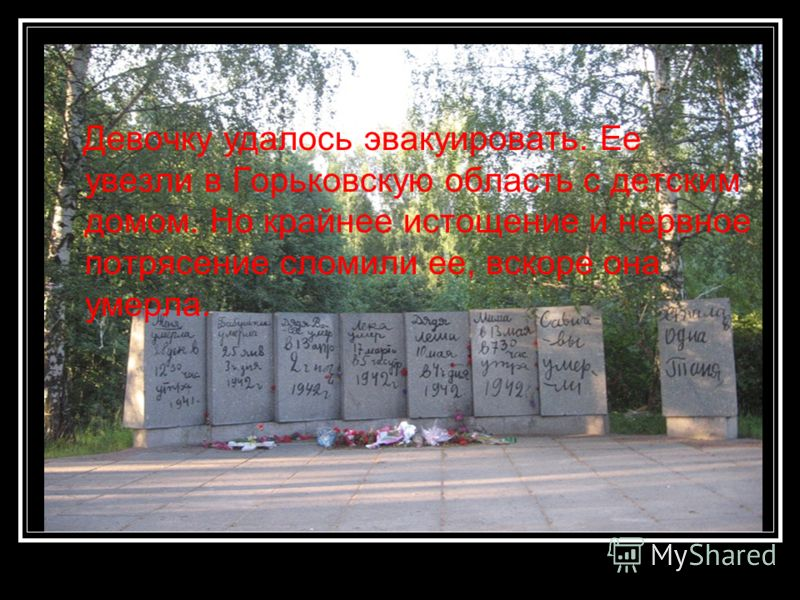 Девочку удалось эвакуировать. Ее увезли в Горьковскую область с детским домом. Но крайнее истощение и нервное потрясение сломили ее, вскоре она умерла.