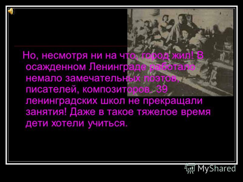 Но, несмотря ни на что, город жил! В осажденном Ленинграде работало немало замечательных поэтов, писателей, композиторов. 39 ленинградских школ не прекращали занятия! Даже в такое тяжелое время дети хотели учиться.