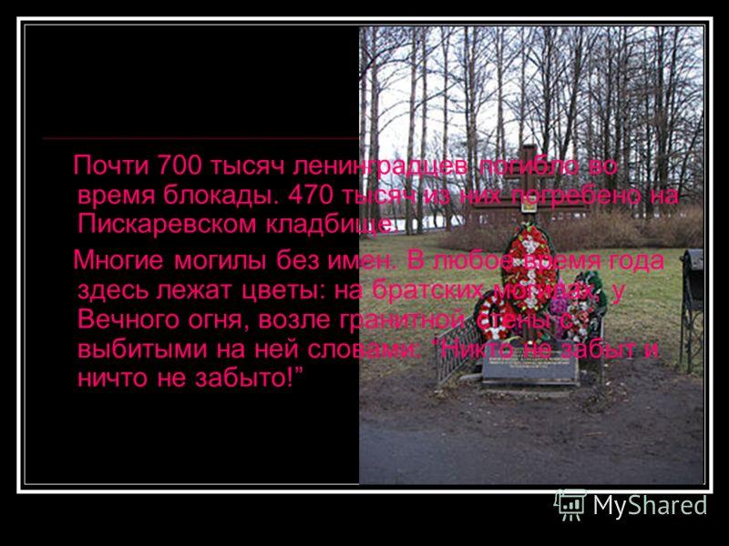 Почти 700 тысяч ленинградцев погибло во время блокады. 470 тысяч из них погребено на Пискаревском кладбище. Многие могилы без имен. В любое время года здесь лежат цветы: на братских могилах, у Вечного огня, возле гранитной стены с выбитыми на ней сло