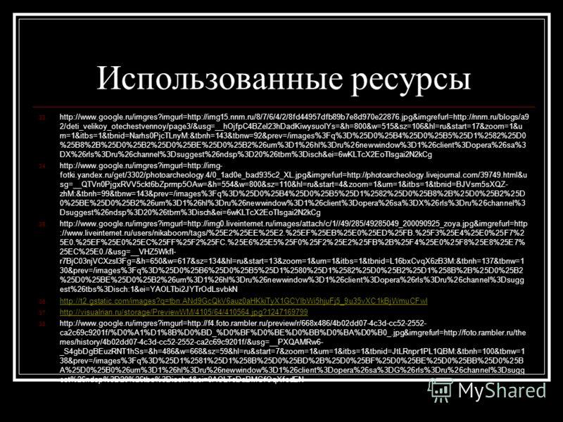 Использованные ресурсы 33. http://www.google.ru/imgres?imgurl=http://img15.nnm.ru/8/7/6/4/2/8fd44957dfb89b7e8d970e22876.jpg&imgrefurl=http://nnm.ru/blogs/a9 2/deti_velikoy_otechestvennoy/page3/&usg=__hOjfpC4BZel23hDadKiwysuolYs=&h=800&w=515&sz=106&hl