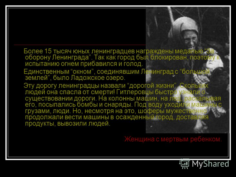 Более 15 тысяч юных ленинградцев награждены медалью За оборону Ленинграда. Так как город был блокирован, поэтому к испытанию огнем прибавился и голод. Единственным окном, соединявшим Ленинград с большой землей, было Ладожское озеро. Эту дорогу ленинг