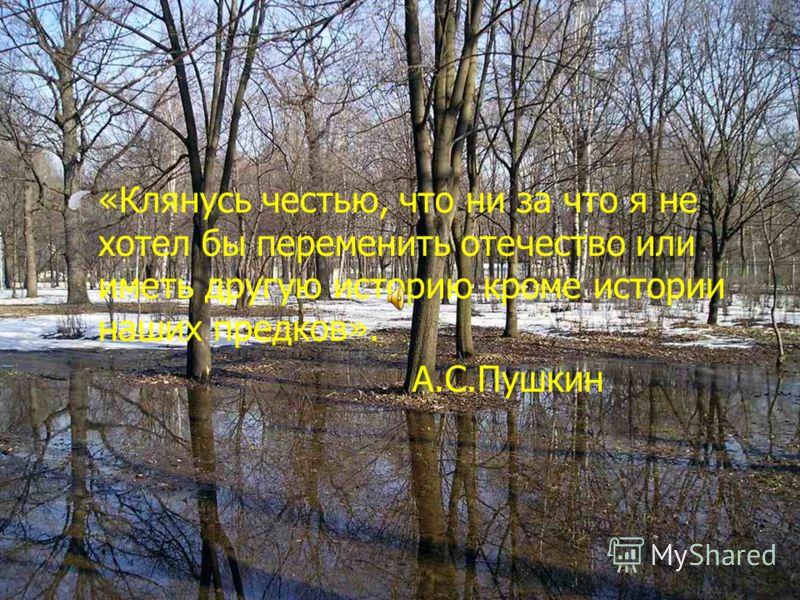 «Клянусь честью, что ни за что я не хотел бы переменить отечество или иметь другую историю кроме истории наших предков». А.С.Пушкин