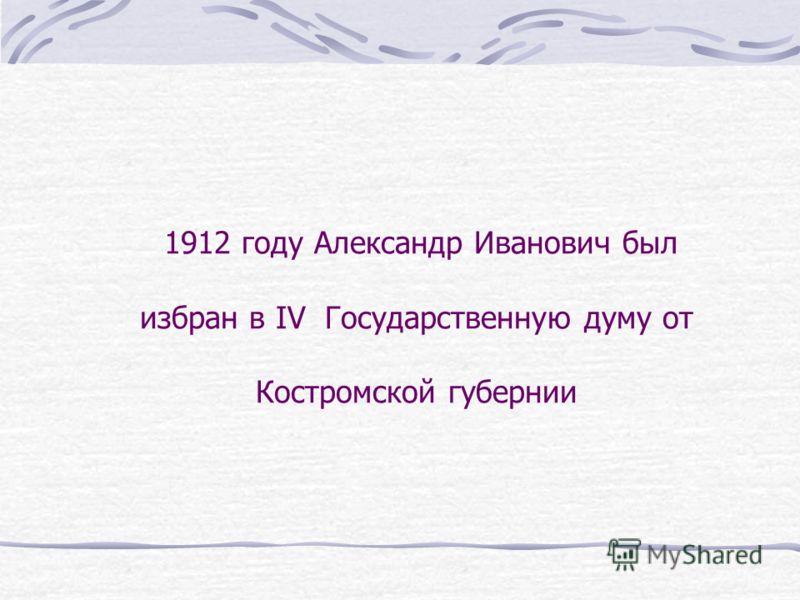 1912 году Александр Иванович был избран в IV Государственную думу от Костромской губернии