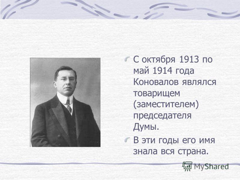 С октября 1913 по май 1914 года Коновалов являлся товарищем (заместителем) председателя Думы. В эти годы его имя знала вся страна.