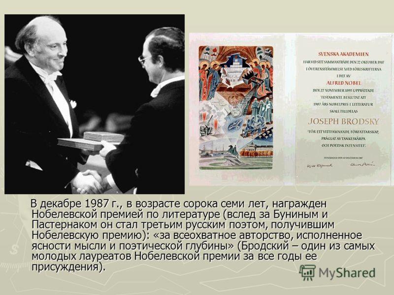 В декабре 1987 г., в возрасте сорока семи лет, награжден Нобелевской премией по литературе (вслед за Буниным и Пастернаком он стал третьим русским поэтом, получившим Нобелевскую премию): «за всеохватное авторство, исполненное ясности мысли и поэтичес