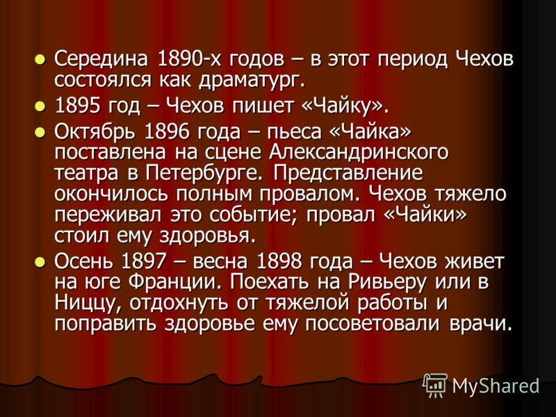 Середина 1890-х годов – в этот период Чехов состоялся как драматург. Середина 1890-х годов – в этот период Чехов состоялся как драматург. 1895 год – Чехов пишет «Чайку». 1895 год – Чехов пишет «Чайку». Октябрь 1896 года – пьеса «Чайка» поставлена на