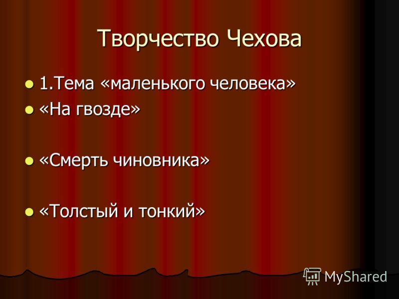 Творчество Чехова 1.Тема «маленького человека» 1.Тема «маленького человека» «На гвозде» «На гвозде» «Смерть чиновника» «Смерть чиновника» «Толстый и тонкий» «Толстый и тонкий»