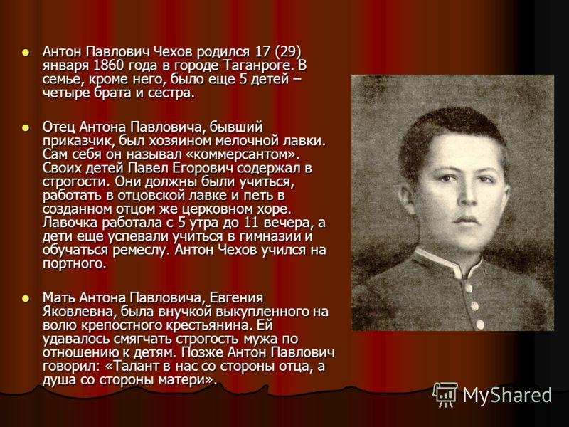 Антон Павлович Чехов родился 17 (29) января 1860 года в городе Таганроге. В семье, кроме него, было еще 5 детей – четыре брата и сестра. Антон Павлович Чехов родился 17 (29) января 1860 года в городе Таганроге. В семье, кроме него, было еще 5 детей –