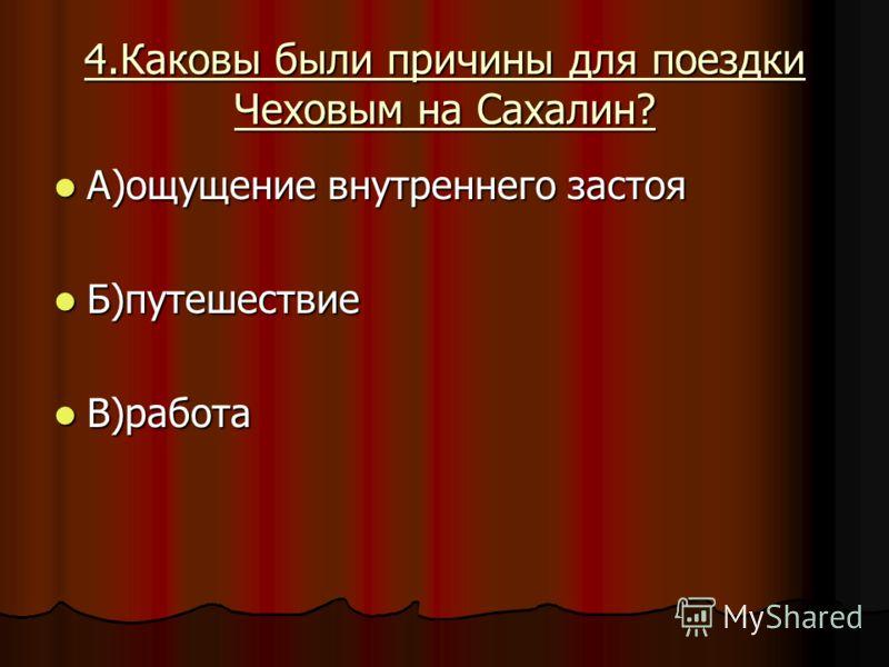 4.Каковы были причины для поездки Чеховым на Сахалин? А)ощущение внутреннего застоя А)ощущение внутреннего застоя Б)путешествие Б)путешествие В)работа В)работа
