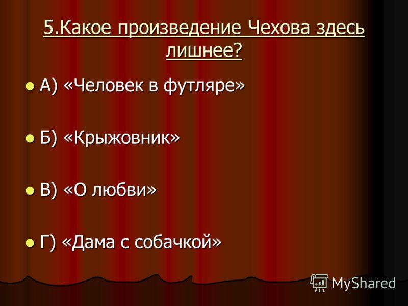 5.Какое произведение Чехова здесь лишнее? А) «Человек в футляре» А) «Человек в футляре» Б) «Крыжовник» Б) «Крыжовник» В) «О любви» В) «О любви» Г) «Дама с собачкой» Г) «Дама с собачкой»