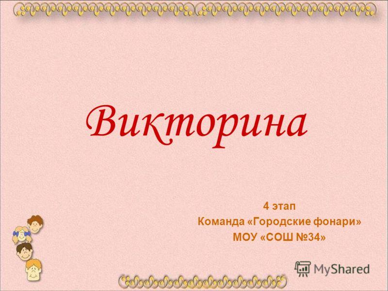 Викторина 4 этап Команда «Городские фонари» МОУ «СОШ 34»