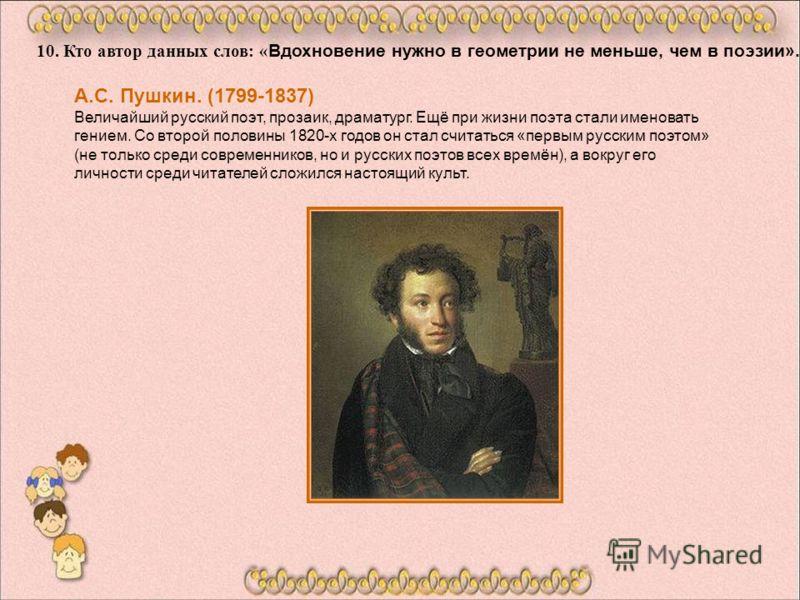 10. Кто автор данных слов: « Вдохновение нужно в геометрии не меньше, чем в поэзии». А.С. Пушкин. (1799-1837) Величайший русский поэт, прозаик, драматург. Ещё при жизни поэта стали именовать гением. Со второй половины 1820-х годов он стал считаться «