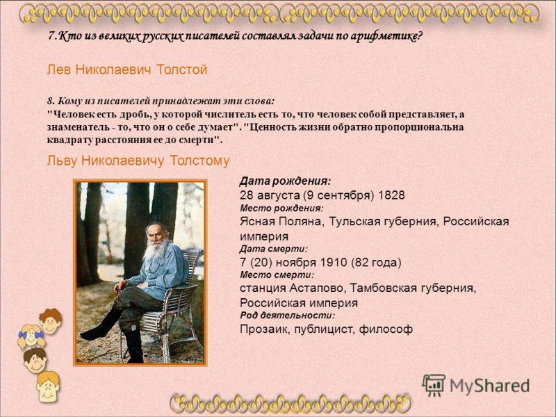 7.Кто из великих русских писателей составлял задачи по арифметике? Лев Николаевич Толстой 8. Кому из писателей принадлежат эти слова:
