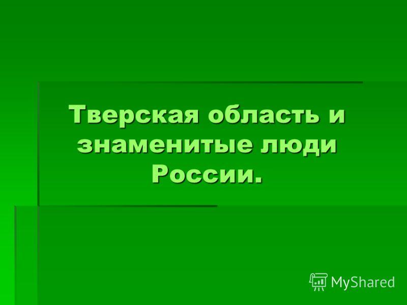 Тверская область и знаменитые люди России.