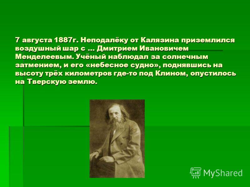 7 августа 1887г. Неподалёку от Калязина приземлился воздушный шар с … Дмитрием Ивановичем Менделеевым. Учёный наблюдал за солнечным затмением, и его «небесное судно», поднявшись на высоту трёх километров где-то под Клином, опустилось на Тверскую земл