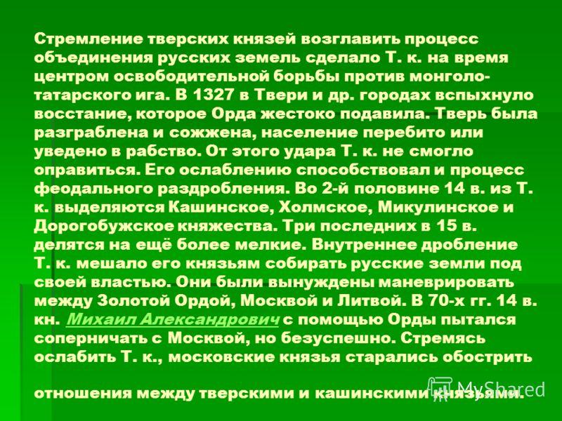 Стремление тверских князей возглавить процесс объединения русских земель сделало Т. к. на время центром освободительной борьбы против монголо- татарского ига. В 1327 в Твери и др. городах вспыхнуло восстание, которое Орда жестоко подавила. Тверь была