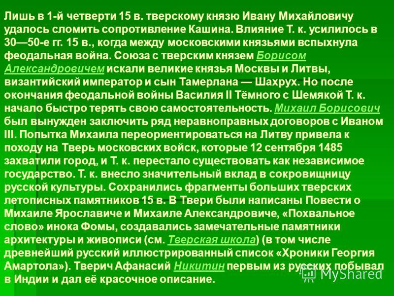 Лишь в 1-й четверти 15 в. тверскому князю Ивану Михайловичу удалось сломить сопротивление Кашина. Влияние Т. к. усилилось в 3050-е гг. 15 в., когда между московскими князьями вспыхнула феодальная война. Союза с тверским князем Борисом Александровичем