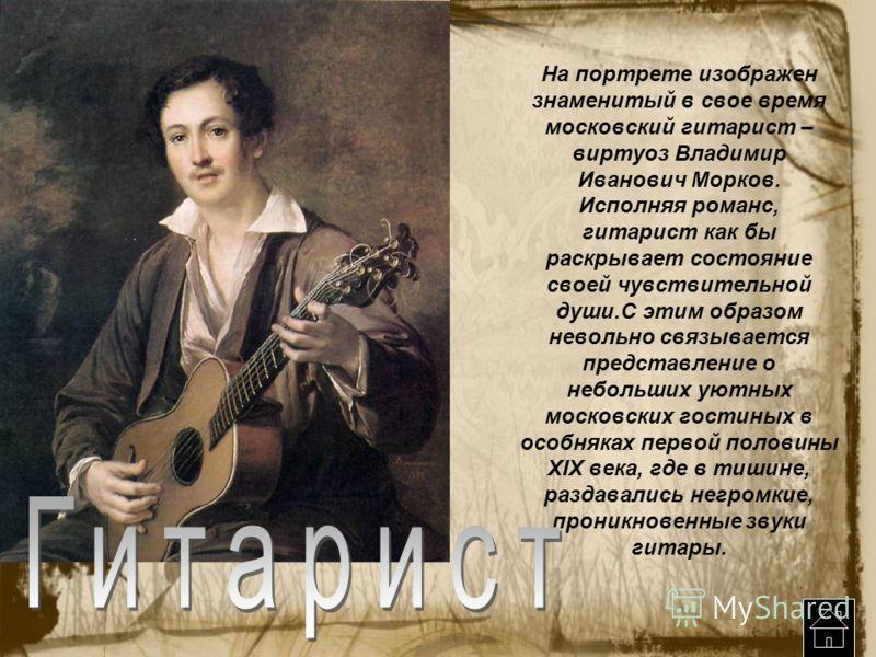 На портрете изображен знаменитый в свое время московский гитарист – виртуоз Владимир Иванович Морков. Исполняя романс, гитарист как бы раскрывает состояние своей чувствительной души.С этим образом невольно связывается представление о небольших уютных