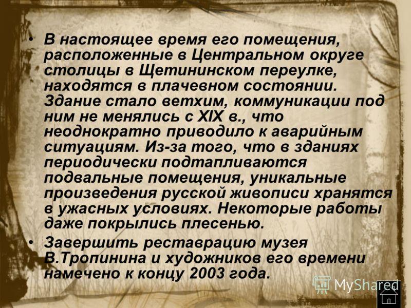 В настоящее время его помещения, расположенные в Центральном округе столицы в Щетининском переулке, находятся в плачевном состоянии. Здание стало ветхим, коммуникации под ним не менялись с XIX в., что неоднократно приводило к аварийным ситуациям. Из-
