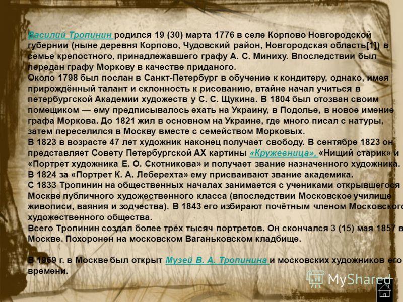 Василий Тропинин Василий Тропинин родился 19 (30) марта 1776 в селе Корпово Новгородской губернии (ныне деревня Корпово, Чудовский район, Новгородская область[1]) в семье крепостного, принадлежавшего графу А. С. Миниху. Впоследствии был передан графу