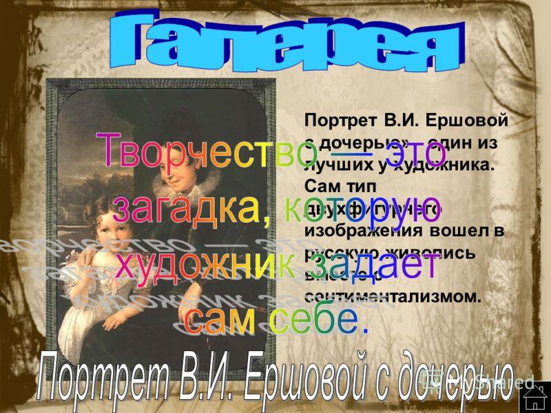 Портрет В.И. Ершовой с дочерью» - один из лучших у художника. Сам тип двухфигурного изображения вошел в русскую живопись вместе с сентиментализмом.