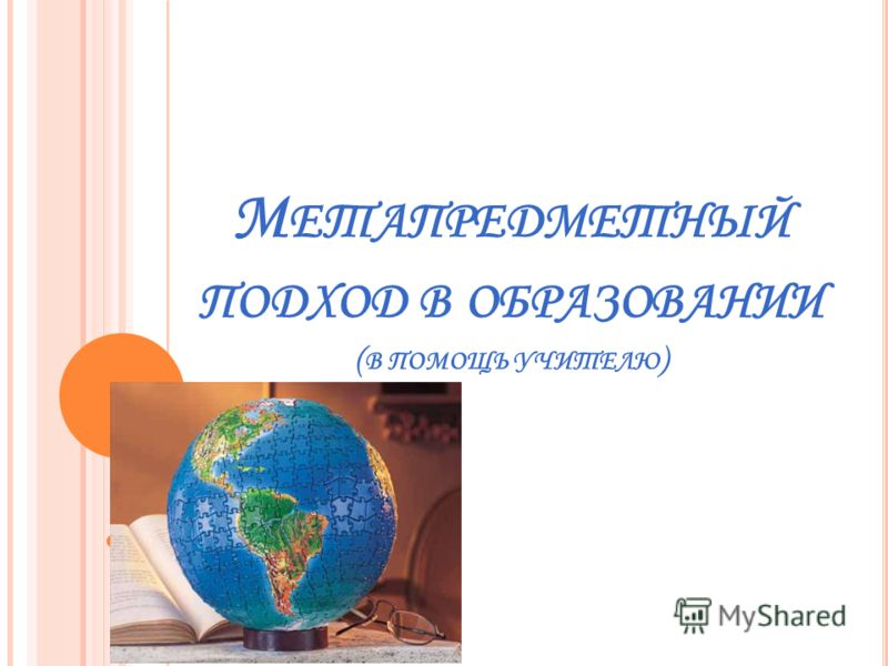 М ЕТАПРЕДМЕТНЫЙ ПОДХОД В ОБРАЗОВАНИИ ( В ПОМОЩЬ УЧИТЕЛЮ )