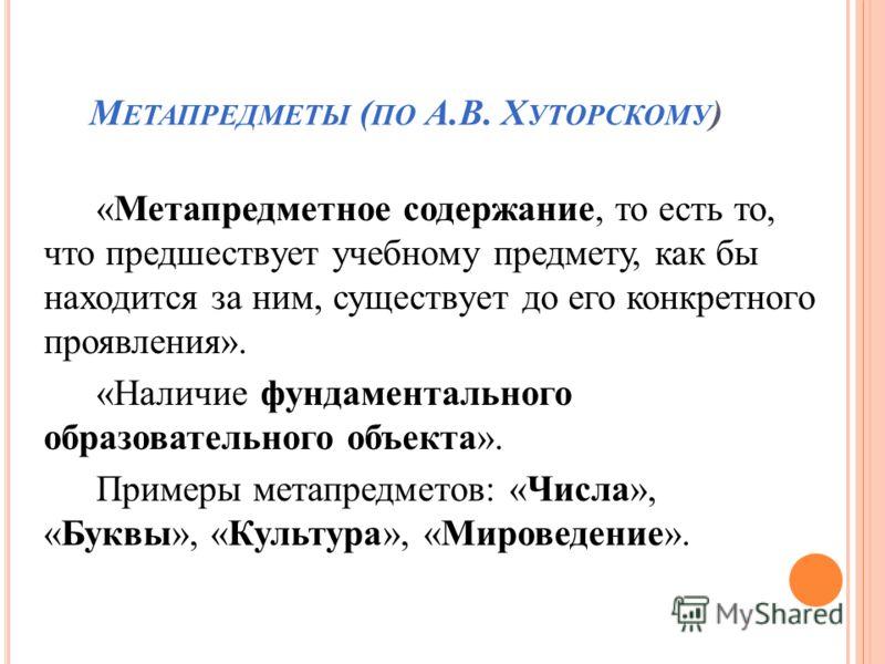 М ЕТАПРЕДМЕТЫ ( ПО А.В. Х УТОРСКОМУ ) «Метапредметное содержание, то есть то, что предшествует учебному предмету, как бы находится за ним, существует до его конкретного проявления». «Наличие фундаментального образовательного объекта». Примеры метапре